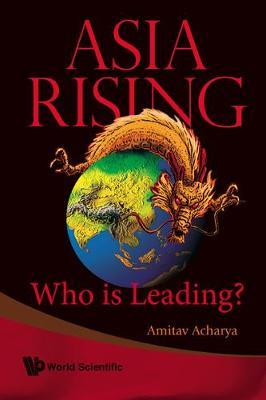 Asia Rising: Who Is Leading? by Amitav Acharya