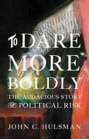 To Dare More Boldly by John C. Hulsman