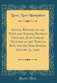 Annual Reports of the Town and School District Officers, Also Library Trustees of the Town of Bow, for the Year Ending January 31, 1920 (Classic Reprint) by Bow New Hampshire image