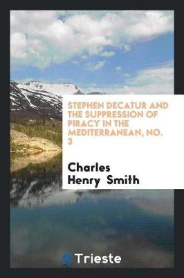 Stephen Decatur and the Suppression of Piracy in the Mediterranean, No. 3 by Charles Henry Smith