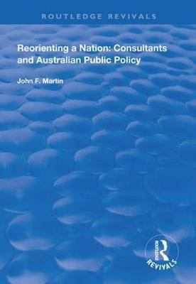 Reorienting a Nation: Consultants and Australian Public Policy by John F. Martin