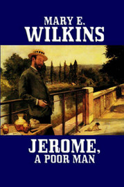 Jerome, a Poor Man by Mary , E Wilkins