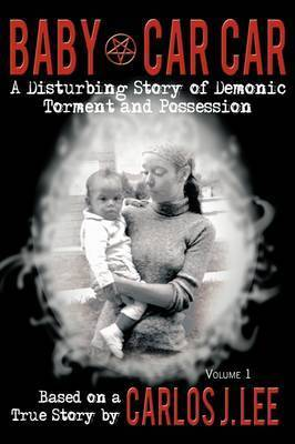 Baby Car Car: A Disturbing Story of Demonic Torment and Possession by Carlos J. Lee