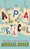 Alphabetical: How Every Letter Tells a Story by Michael Rosen