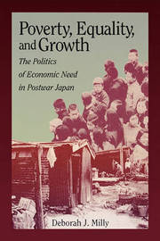 Poverty, Equality and Growth: The Politics of Economic Need in Postwar Japan by Deborah J. Milly