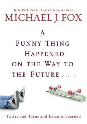 A Funny Thing Happened On The Way To The Future by Michael J Fox