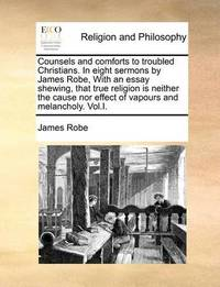 Counsels and Comforts to Troubled Christians. in Eight Sermons by James Robe, with an Essay Shewing, That True Religion Is Neither the Cause Nor Effect of Vapours and Melancholy. Vol.I by James Robe