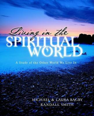 Living in the Spiritual World by Michael Bagby, Dds, PhD