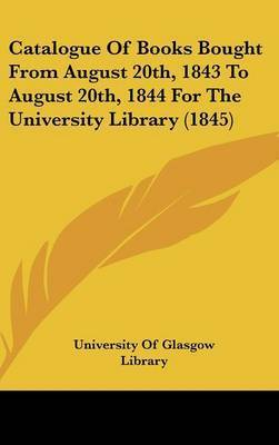 Catalogue of Books Bought from August 20th, 1843 to August 20th, 1844 for the University Library (1845) by Of Glasgow Library University of Glasgow Library