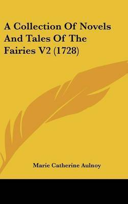 A Collection of Novels and Tales of the Fairies V2 (1728) by Madame Marie Catherine Aulnoy