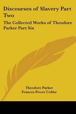 Discourses of Slavery Part Two: The Collected Works of Theodore Parker Part Six by Theodore Parker )