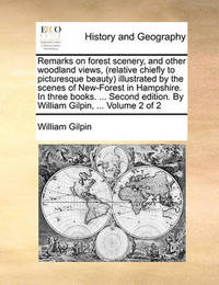 Remarks on Forest Scenery, and Other Woodland Views, (Relative Chiefly to Picturesque Beauty) Illustrated by the Scenes of New-Forest in Hampshire. in Three Books. ... Second Edition. by William Gilpin, ... Volume 2 of 2 by William Gilpin
