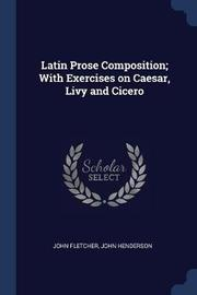 Latin Prose Composition; With Exercises on Caesar, Livy and Cicero by John Fletcher
