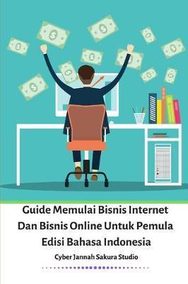 Guide Memulai Bisnis Internet Dan Bisnis Online Untuk Pemula Edisi Bahasa Indonesia by Cyber Jannah Sakura