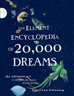 The Element Encyclopedia of 20,000 Dreams: The Ultimate A-Z to Interpret the Secrets of Your Dreams by Theresa Cheung