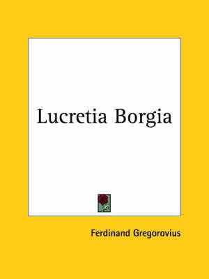 Lucretia Borgia (1903) by Ferdinand Gregorovius