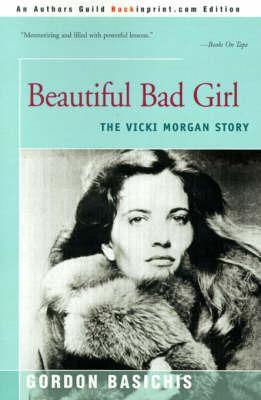 Beautiful Bad Girl: The Vicki Morgan Story by Gordon Basichis