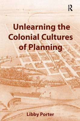 Unlearning the Colonial Cultures of Planning by Libby Porter