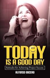 Today Is a Good Day! Attitudes for Achieving Project Success by Alfonso Bucero image