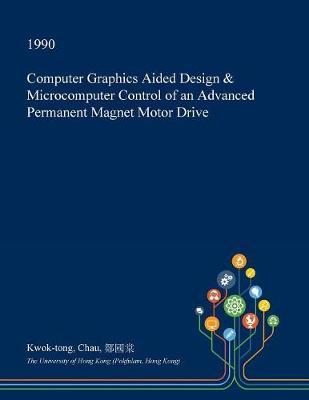Computer Graphics Aided Design & Microcomputer Control of an Advanced Permanent Magnet Motor Drive by Kwok-Tong Chau