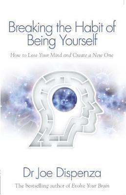 Breaking the Habit of Being Yourself by Joe Dispenza