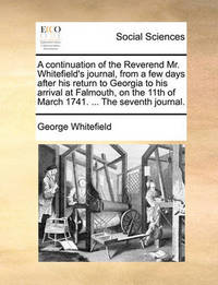 A Continuation of the Reverend Mr. Whitefield's Journal, from a Few Days After His Return to Georgia to His Arrival at Falmouth, on the 11th of March 1741. ... the Seventh Journal. by George Whitefield