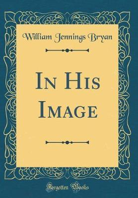 In His Image (Classic Reprint) by William Jennings Bryan