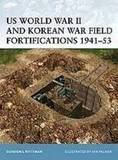 US World War II and Korean War Field Fortifications, 1941-53 by Gordon L. Rottman