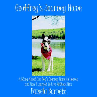 Geoffrey's Journey Home: A Story about One Dog's Journey Home to Heaven and How I Learned to Live Without Him by Pamela Barnett image