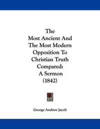 The Most Ancient and the Most Modern Opposition to Christian Truth Compared: A Sermon (1842) by George Andrew Jacob