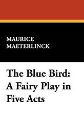 The Blue Bird: A Fairy Play in Five Acts by Maurice Maeterlinck