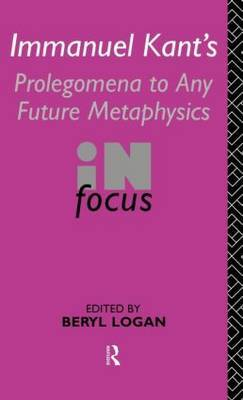 Immanuel Kant's Prolegomena to Any Future Metaphysics in Focus by Beryl Logan