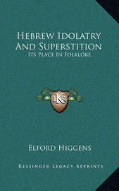 Hebrew Idolatry and Superstition: Its Place in Folklore by Elford Higgens
