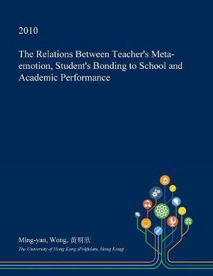 The Relations Between Teacher's Meta-Emotion, Student's Bonding to School and Academic Performance by Ming-Yan Wong