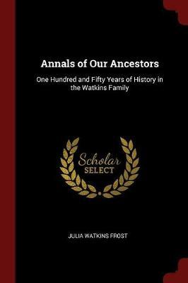 Annals of Our Ancestors; One Hundred and Fifty Years of History in the Watkins Family by Julia Watkins Frost