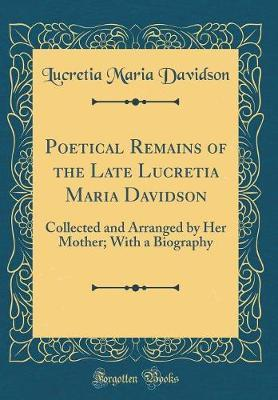 Poetical Remains of the Late Lucretia Maria Davidson by Lucretia Maria Davidson