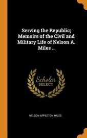 Serving the Republic; Memoirs of the Civil and Military Life of Nelson A. Miles .. by Nelson Appleton Miles