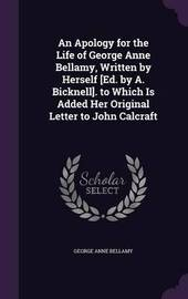 An Apology for the Life of George Anne Bellamy, Written by Herself [Ed. by A. Bicknell]. to Which Is Added Her Original Letter to John Calcraft by George Anne Bellamy