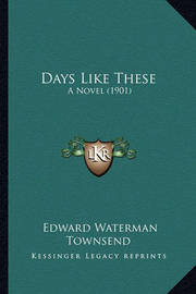 Days Like These: A Novel (1901) by Edward Waterman Townsend