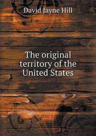 The Original Territory of the United States by David Jayne Hill