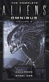 The Complete Aliens Omnibus: Volume Six (Cauldron, Steel Egg) by Diane Carey