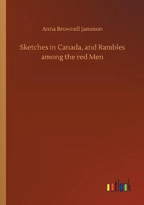 Sketches in Canada, and Rambles Among the Red Men by Anna Brownell Jameson