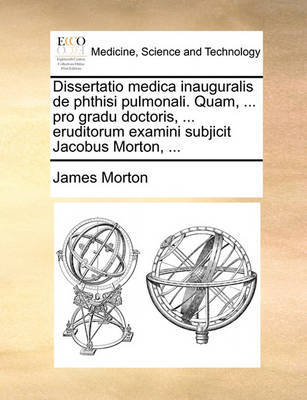 Dissertatio Medica Inauguralis de Phthisi Pulmonali. Quam, ... Pro Gradu Doctoris, ... Eruditorum Examini Subjicit Jacobus Morton, ... by James Morton image