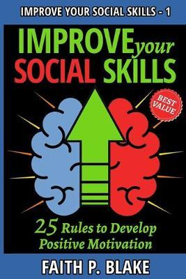Improve your Social Skills - 25 Rules to Develop Positive Motivation by Faith P Blake