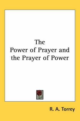 The Power of Prayer and the Prayer of Power by R.A. Torrey