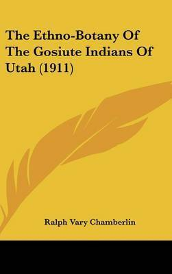The Ethno-Botany of the Gosiute Indians of Utah (1911) by Ralph Vary Chamberlin