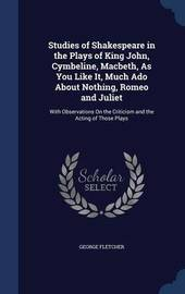 Studies of Shakespeare in the Plays of King John, Cymbeline, Macbeth, as You Like It, Much ADO about Nothing, Romeo and Juliet by George Fletcher
