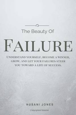 The Beauty of Failure: Understand Yourself, Become a Winner, Grow, and Let Your Failures Steer You Toward a Life of Success. by MR Husani Jones