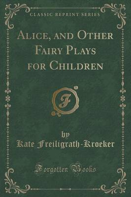 Alice, and Other Fairy Plays for Children (Classic Reprint) by Kate Freiligrath-Kroeker image