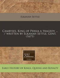 Cambyses, King of Persia a Tragedy ... / Written by Elkanah Settle, Gent. (1671) by Elkanah Settle
